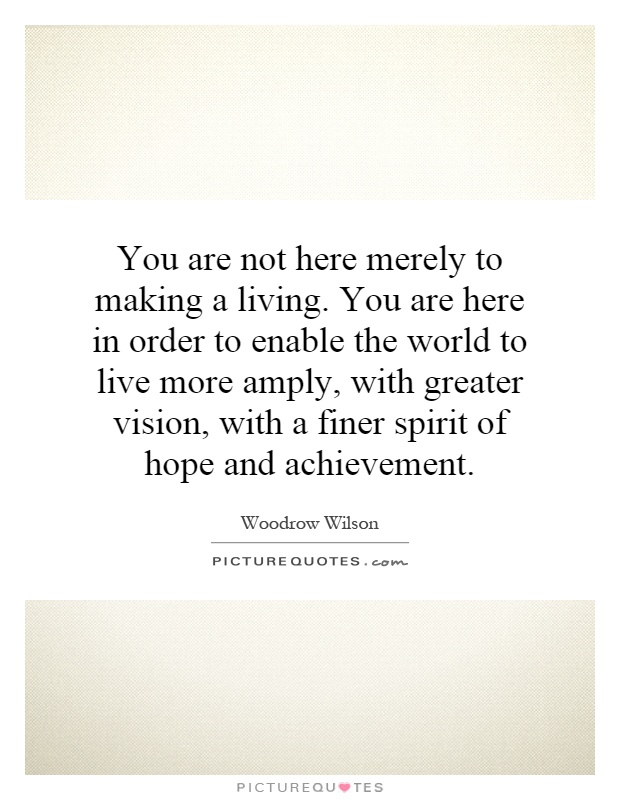 You are not here merely to making a living. You are here in order to enable the world to live more amply, with greater vision, with a finer spirit of hope and achievement Picture Quote #1