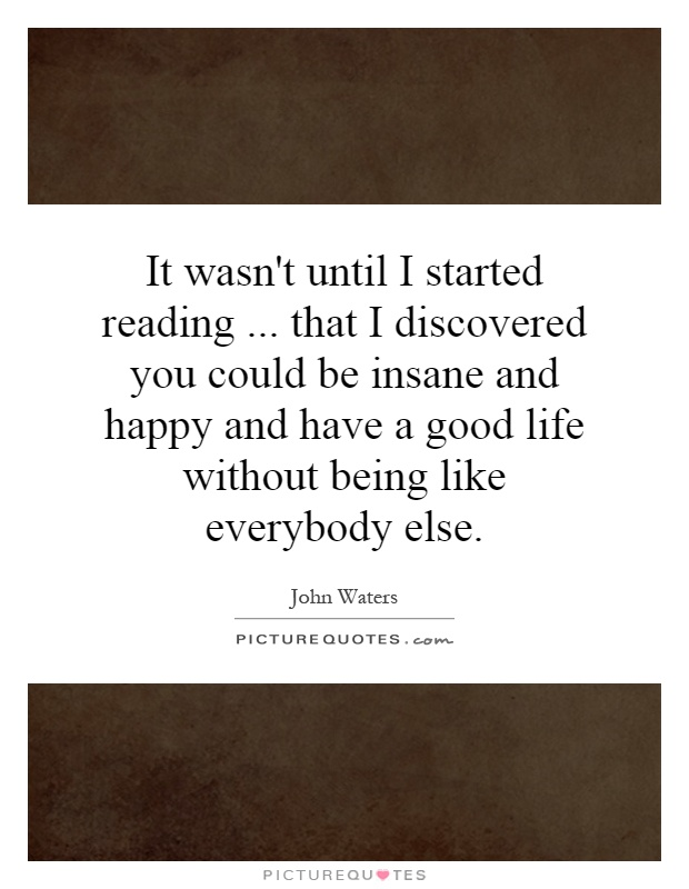 It wasn't until I started reading... that I discovered you could be insane and happy and have a good life without being like everybody else Picture Quote #1