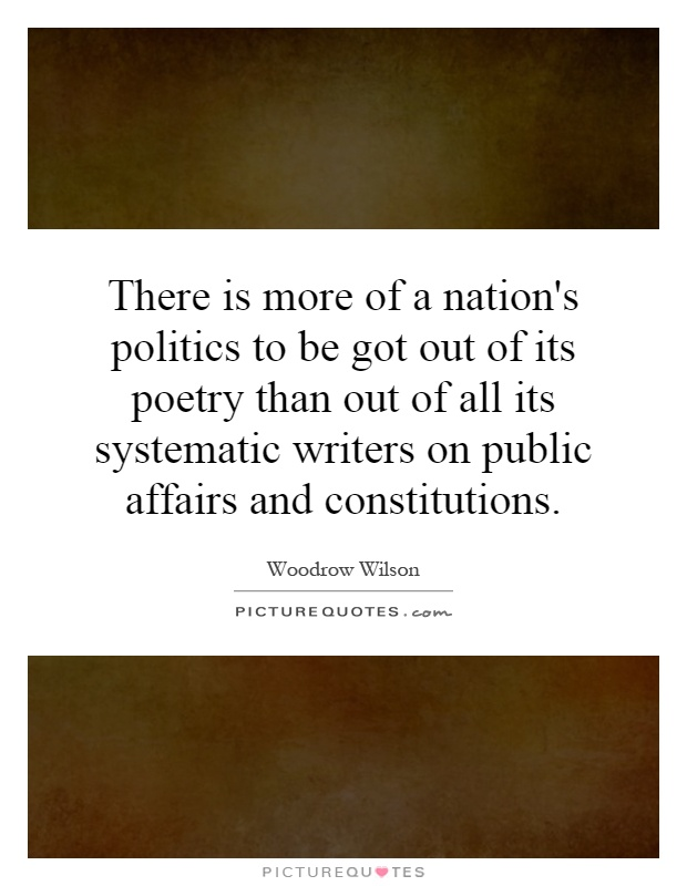 There is more of a nation's politics to be got out of its poetry than out of all its systematic writers on public affairs and constitutions Picture Quote #1