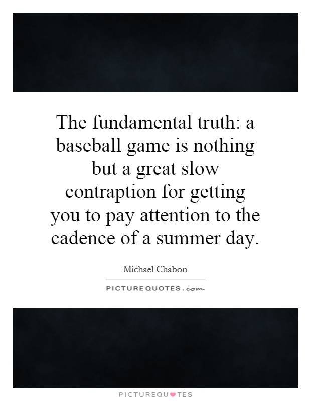 The fundamental truth: a baseball game is nothing but a great slow contraption for getting you to pay attention to the cadence of a summer day Picture Quote #1