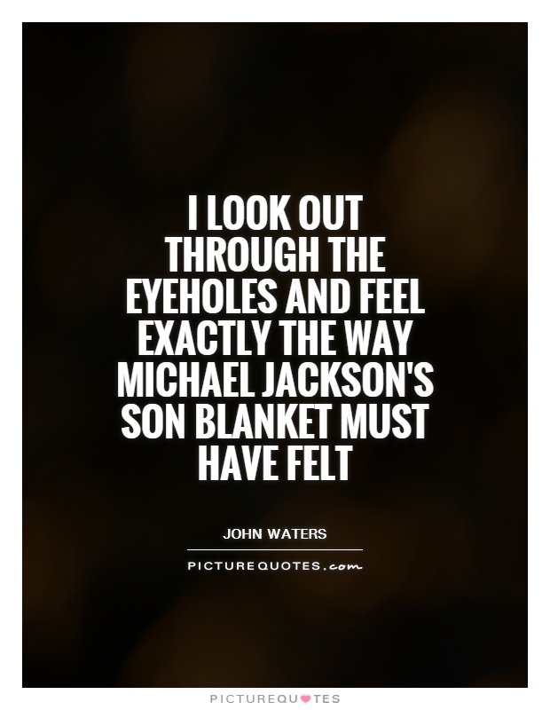 I look out through the eyeholes and feel exactly the way Michael Jackson's son Blanket must have felt Picture Quote #1