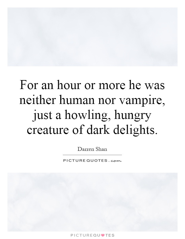 For an hour or more he was neither human nor vampire, just a howling, hungry creature of dark delights Picture Quote #1