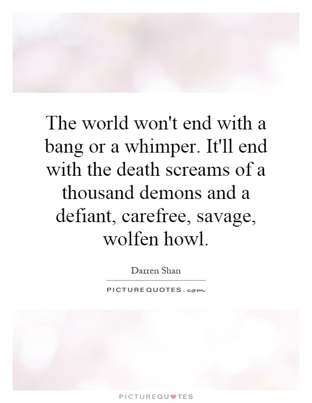 The world won't end with a bang or a whimper. It'll end with the death screams of a thousand demons and a defiant, carefree, savage, wolfen howl Picture Quote #1