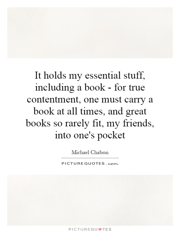 It holds my essential stuff, including a book - for true contentment, one must carry a book at all times, and great books so rarely fit, my friends, into one's pocket Picture Quote #1