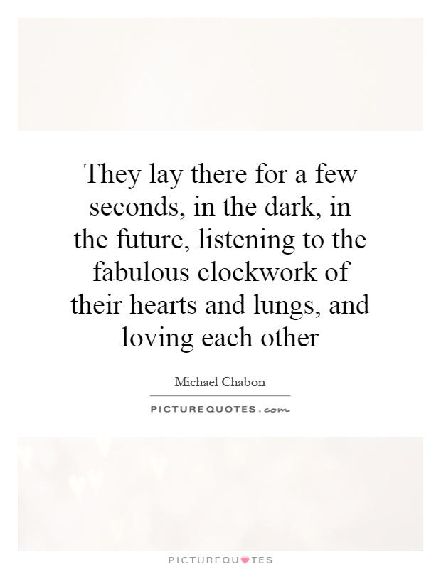 They lay there for a few seconds, in the dark, in the future, listening to the fabulous clockwork of their hearts and lungs, and loving each other Picture Quote #1