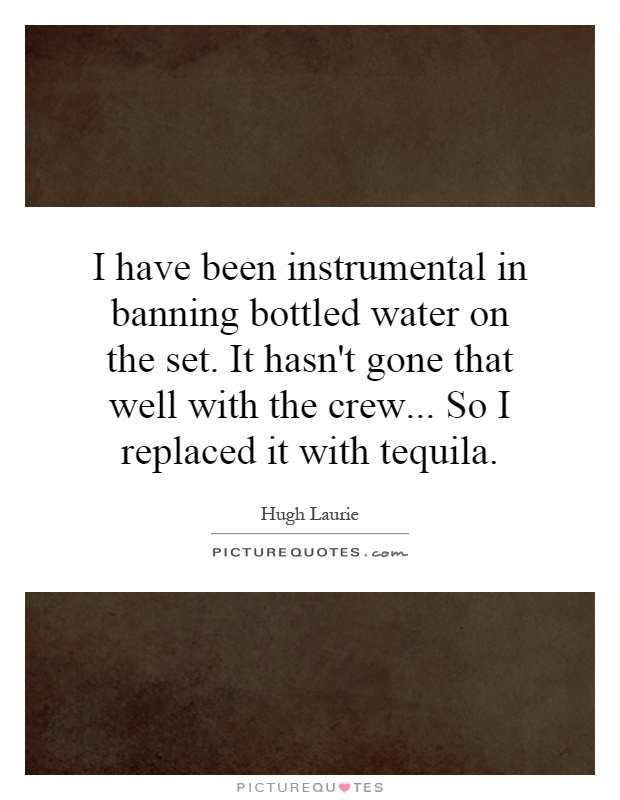 I have been instrumental in banning bottled water on the set. It hasn't gone that well with the crew... So I replaced it with tequila Picture Quote #1