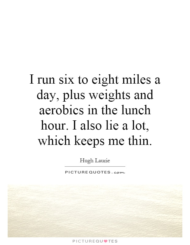 I run six to eight miles a day, plus weights and aerobics in the lunch hour. I also lie a lot, which keeps me thin Picture Quote #1