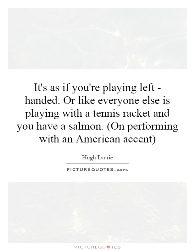 It's as if you're playing left - handed. Or like everyone else is playing with a tennis racket and you have a salmon. (On performing with an American accent) Picture Quote #1