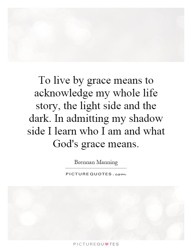 To live by grace means to acknowledge my whole life story, the light side and the dark. In admitting my shadow side I learn who I am and what God's grace means Picture Quote #1
