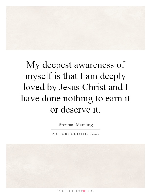 My deepest awareness of myself is that I am deeply loved by Jesus Christ and I have done nothing to earn it or deserve it Picture Quote #1