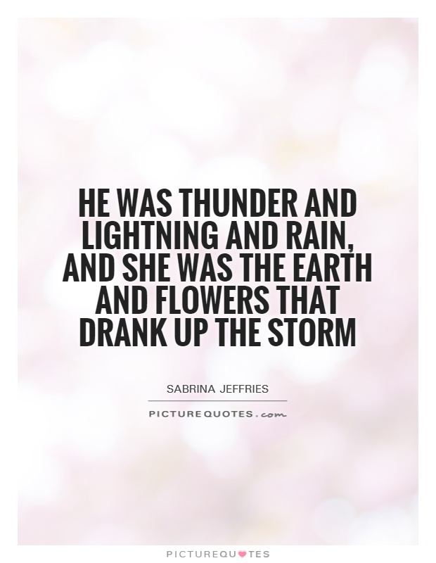 He was thunder and lightning and rain, and she was the earth and flowers that drank up the storm Picture Quote #1