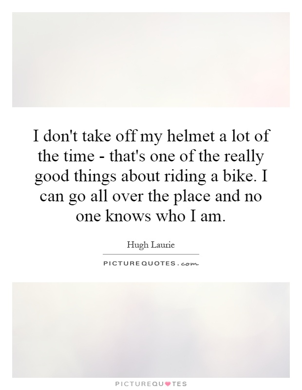I don't take off my helmet a lot of the time - that's one of the really good things about riding a bike. I can go all over the place and no one knows who I am Picture Quote #1