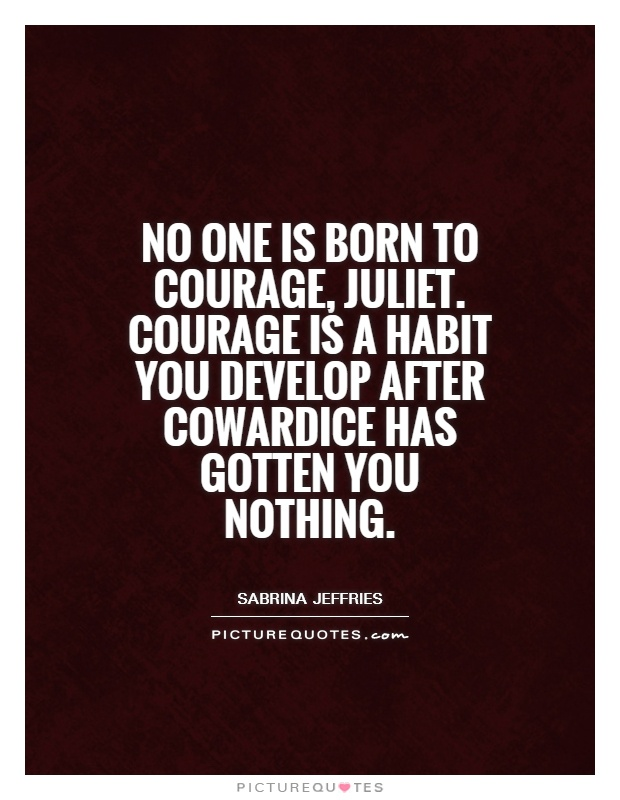 No one is born to courage, Juliet. Courage is a habit you develop after cowardice has gotten you nothing Picture Quote #1