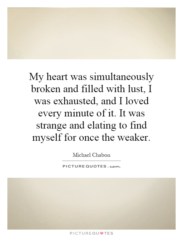 My heart was simultaneously broken and filled with lust, I was exhausted, and I loved every minute of it. It was strange and elating to find myself for once the weaker Picture Quote #1