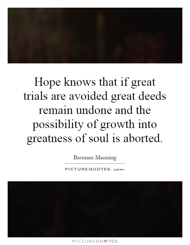Hope knows that if great trials are avoided great deeds remain undone and the possibility of growth into greatness of soul is aborted Picture Quote #1