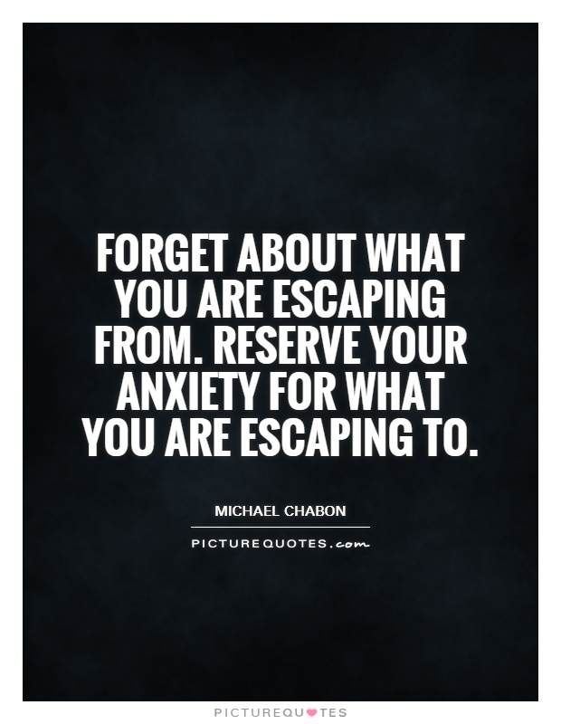 Forget about what you are escaping from. Reserve your anxiety for what you are escaping to Picture Quote #1
