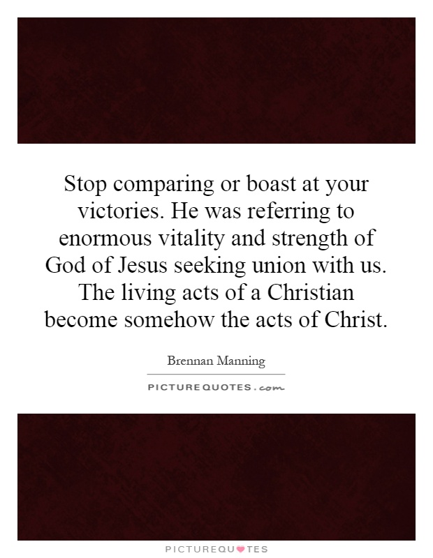 Stop comparing or boast at your victories. He was referring to enormous vitality and strength of God of Jesus seeking union with us. The living acts of a Christian become somehow the acts of Christ Picture Quote #1