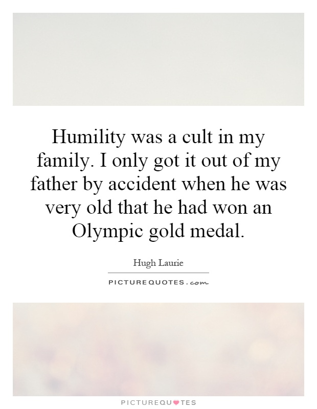 Humility was a cult in my family. I only got it out of my father by accident when he was very old that he had won an Olympic gold medal Picture Quote #1