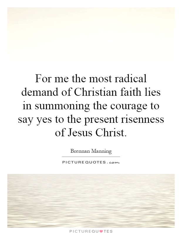 For me the most radical demand of Christian faith lies in summoning the courage to say yes to the present risenness of Jesus Christ Picture Quote #1