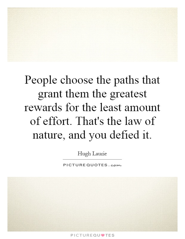 People choose the paths that grant them the greatest rewards for the least amount of effort. That's the law of nature, and you defied it Picture Quote #1