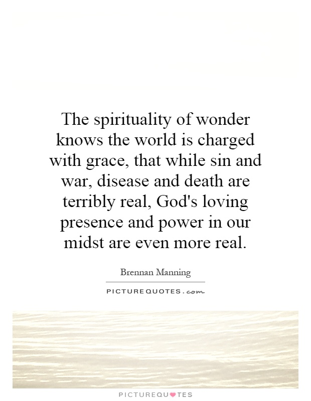 The spirituality of wonder knows the world is charged with grace, that while sin and war, disease and death are terribly real, God's loving presence and power in our midst are even more real Picture Quote #1