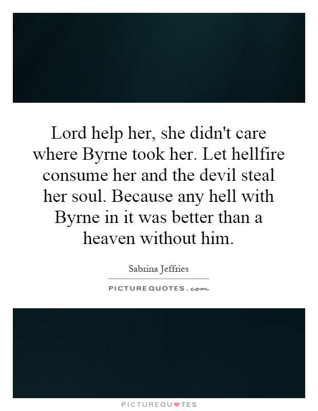 Lord help her, she didn't care where Byrne took her. Let hellfire consume her and the devil steal her soul. Because any hell with Byrne in it was better than a heaven without him Picture Quote #1