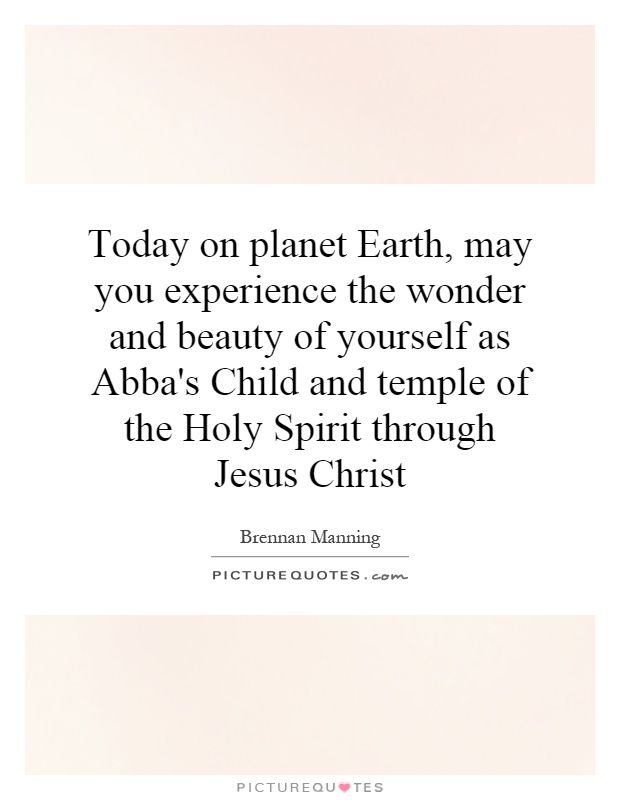 Today on planet Earth, may you experience the wonder and beauty of yourself as Abba's Child and temple of the Holy Spirit through Jesus Christ Picture Quote #1