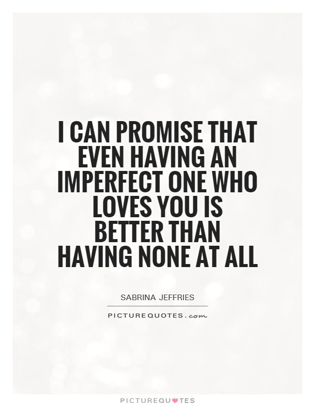 I can promise that even having an imperfect one who loves you is better than having none at all Picture Quote #1