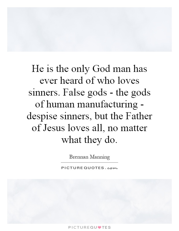 He is the only God man has ever heard of who loves sinners. False gods - the gods of human manufacturing - despise sinners, but the Father of Jesus loves all, no matter what they do Picture Quote #1