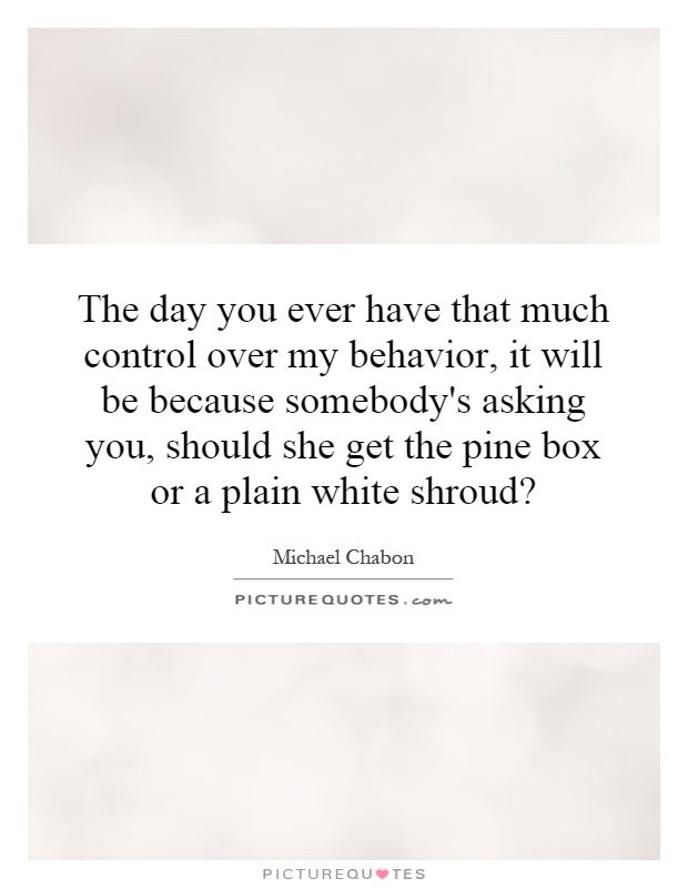 The day you ever have that much control over my behavior, it will be because somebody's asking you, should she get the pine box or a plain white shroud? Picture Quote #1