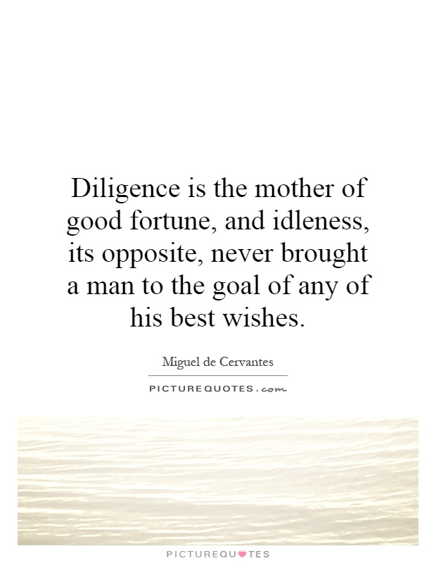 Diligence is the mother of good fortune, and idleness, its opposite, never brought a man to the goal of any of his best wishes Picture Quote #1