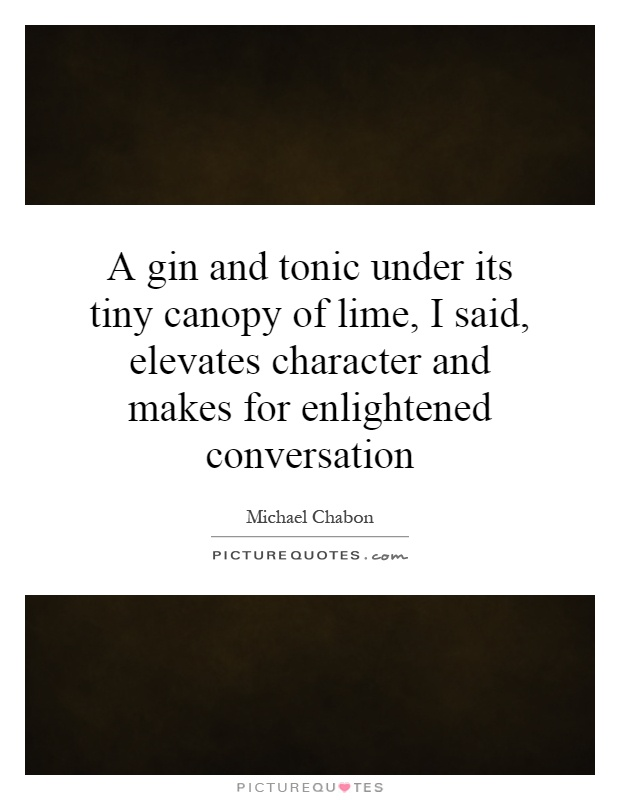 A gin and tonic under its tiny canopy of lime, I said, elevates character and makes for enlightened conversation Picture Quote #1