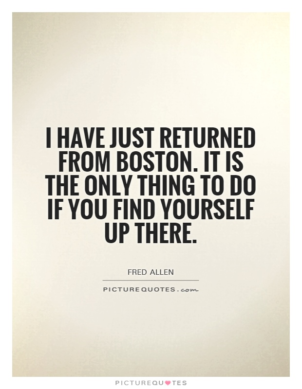 I have just returned from Boston. It is the only thing to do if you find yourself up there Picture Quote #1