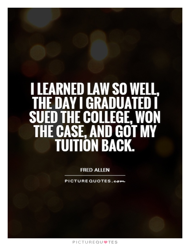 I learned law so well, the day I graduated I sued the college, won the case, and got my tuition back Picture Quote #1