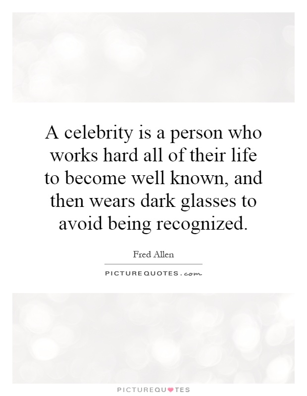 A celebrity is a person who works hard all of their life to become well known, and then wears dark glasses to avoid being recognized Picture Quote #1