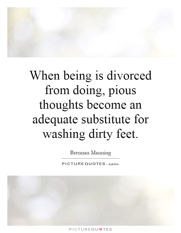 When being is divorced from doing, pious thoughts become an adequate substitute for washing dirty feet Picture Quote #1