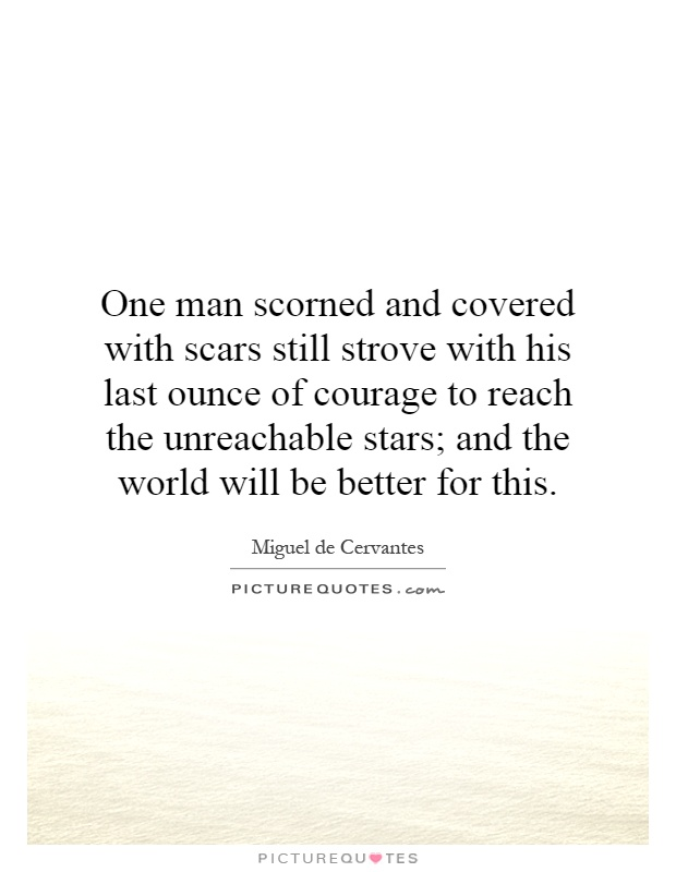 One man scorned and covered with scars still strove with his last ounce of courage to reach the unreachable stars; and the world will be better for this Picture Quote #1