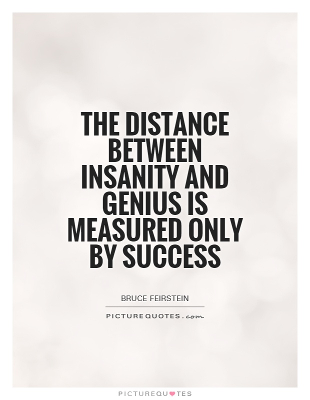 The distance between insanity and genius is measured only by success Picture Quote #1