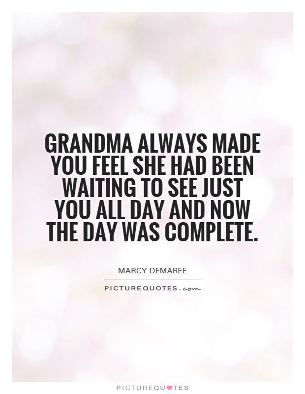 Grandma always made you feel she had been waiting to see just you all day and now the day was complete Picture Quote #1