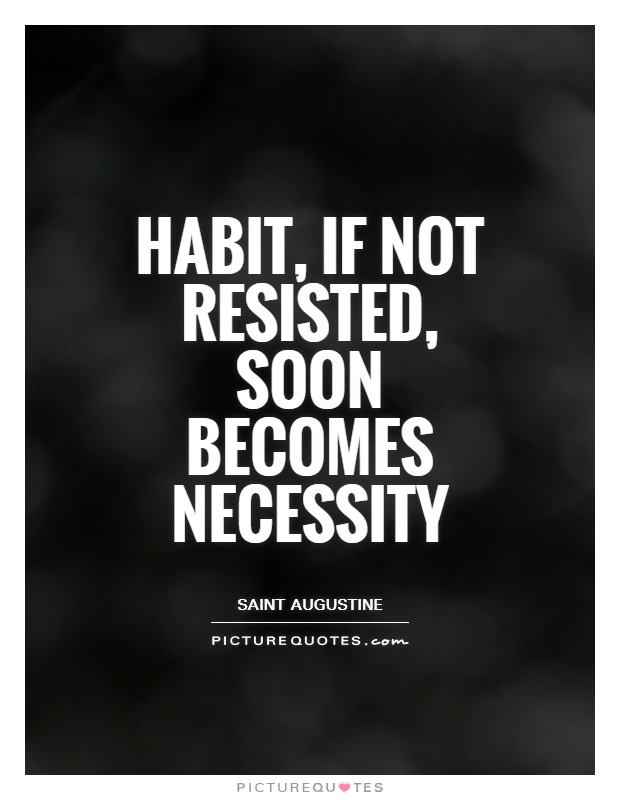 Habit, if not resisted, soon becomes necessity Picture Quote #1