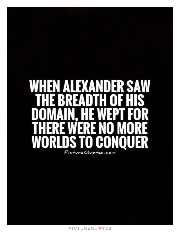 When Alexander saw the breadth of his domain, he wept for there were no more worlds to conquer Picture Quote #1