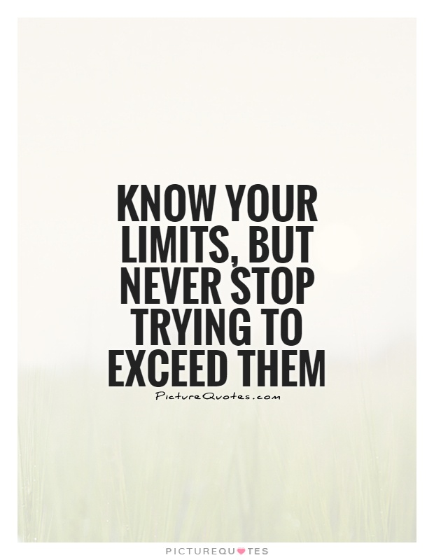 Know your limits, but never stop trying to exceed them Picture Quote #1