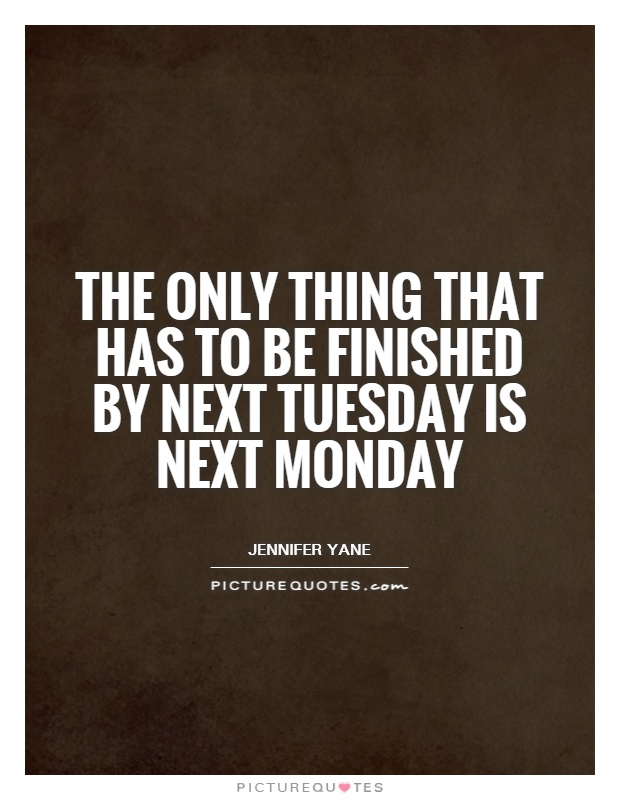 The only thing that has to be finished by next Tuesday is next Monday Picture Quote #1