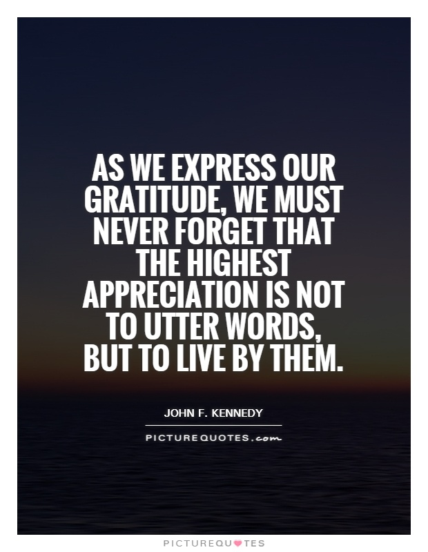 As we express our gratitude, we must never forget that the highest appreciation is not to utter words, but to live by them Picture Quote #1