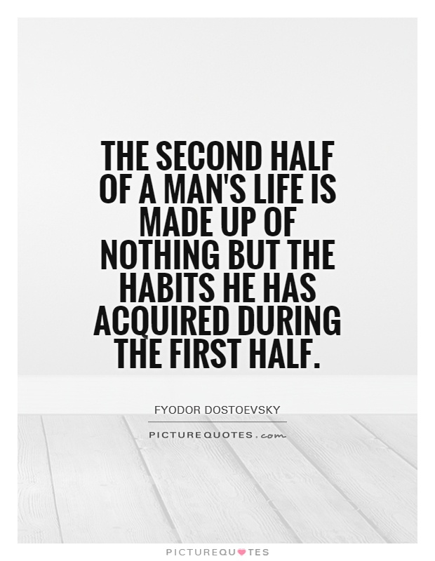The second half of a man's life is made up of nothing but the habits he has acquired during the first half Picture Quote #1