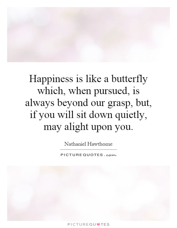 Happiness is like a butterfly which, when pursued, is always beyond our grasp, but, if you will sit down quietly, may alight upon you Picture Quote #1
