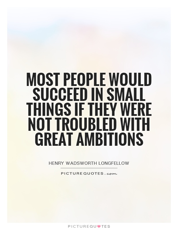 Most people would succeed in small things if they were not troubled with great ambitions Picture Quote #1