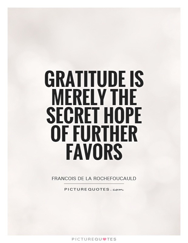 Gratitude is merely the secret hope of further favors Picture Quote #1