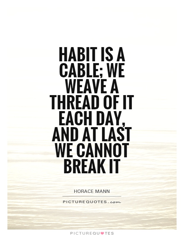 Habit is a cable; we weave a thread of it each day, and at last we cannot break it Picture Quote #1