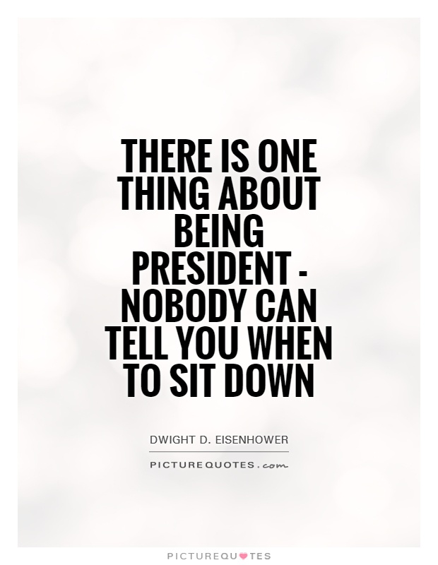 There is one thing about being President - nobody can tell you when to sit down Picture Quote #1